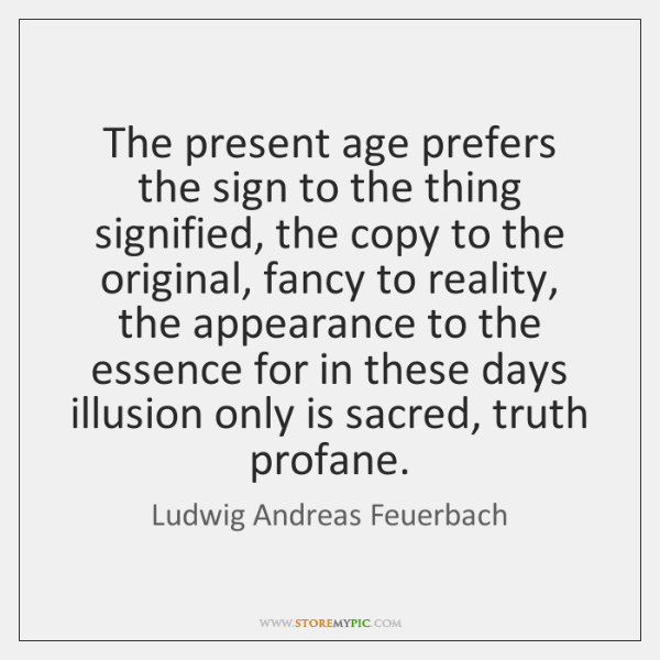 The present age prefers the sign to the thing signified, the copy ...