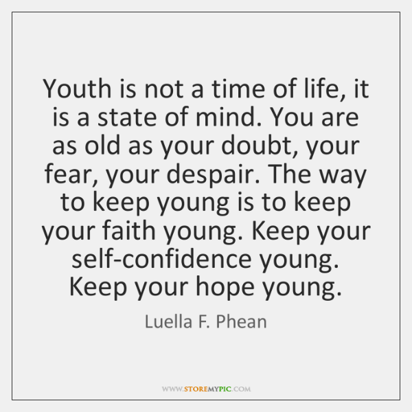 Youth is not a time of life, it is a state of ...