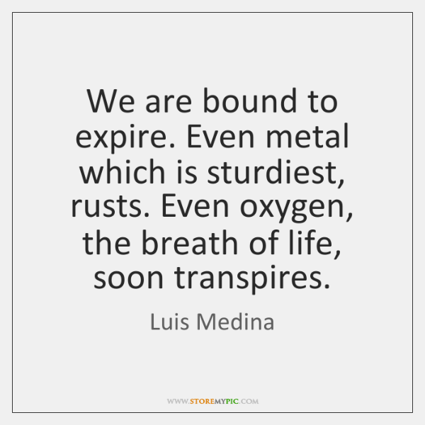 We are bound to expire. Even metal which is sturdiest, rusts. Even ...