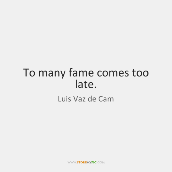 To many fame comes too late.