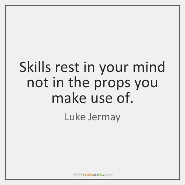 Skills rest in your mind not in the props you make use ...
