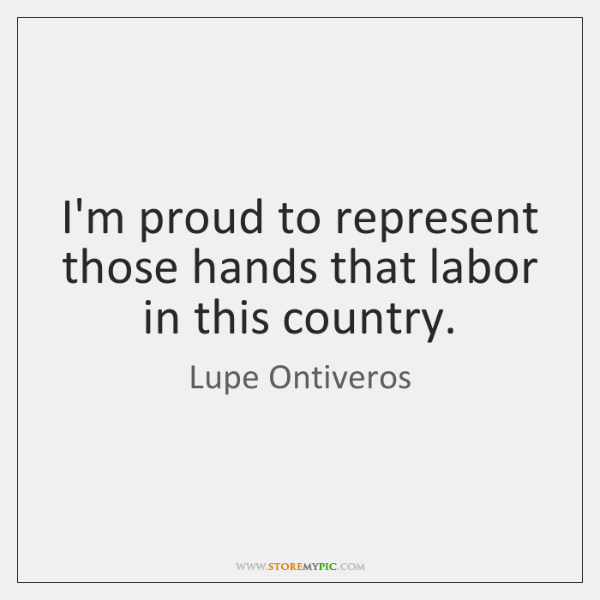 I'm proud to represent those hands that labor in this country.