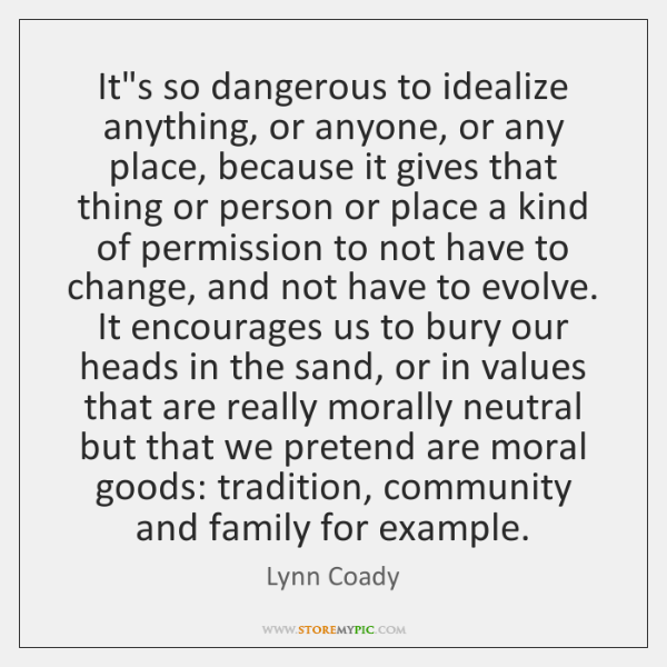 It's so dangerous to idealize anything, or anyone, or any place, because ...