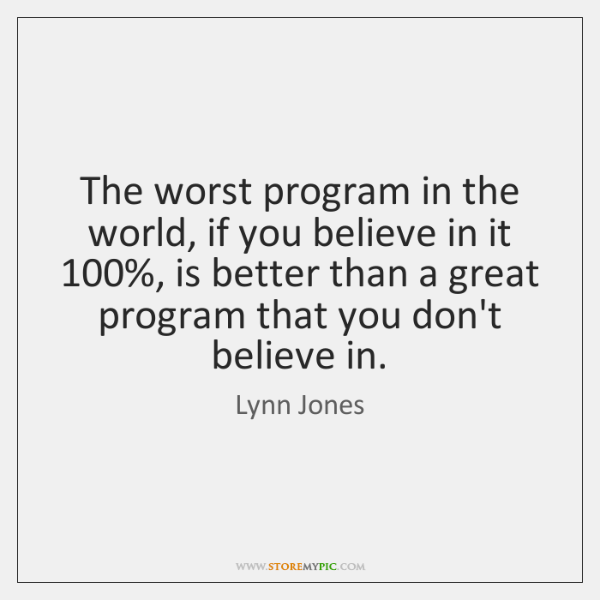 The worst program in the world, if you believe in it 100%, is ...