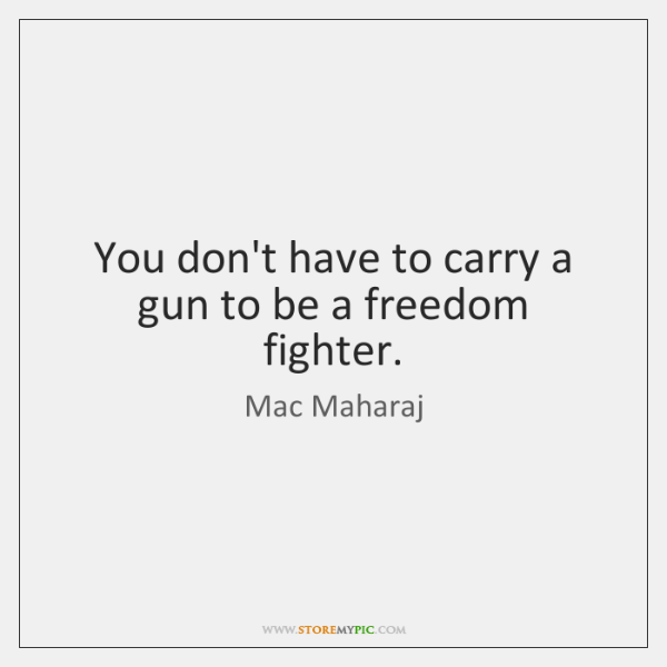 You don't have to carry a gun to be a freedom fighter.