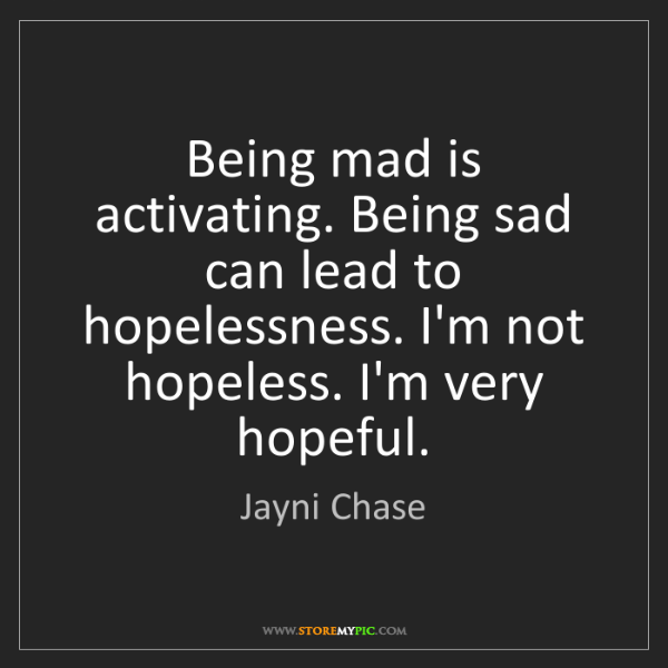 Jayni Chase: Being mad is activating. Being sad can lead to hopelessness....