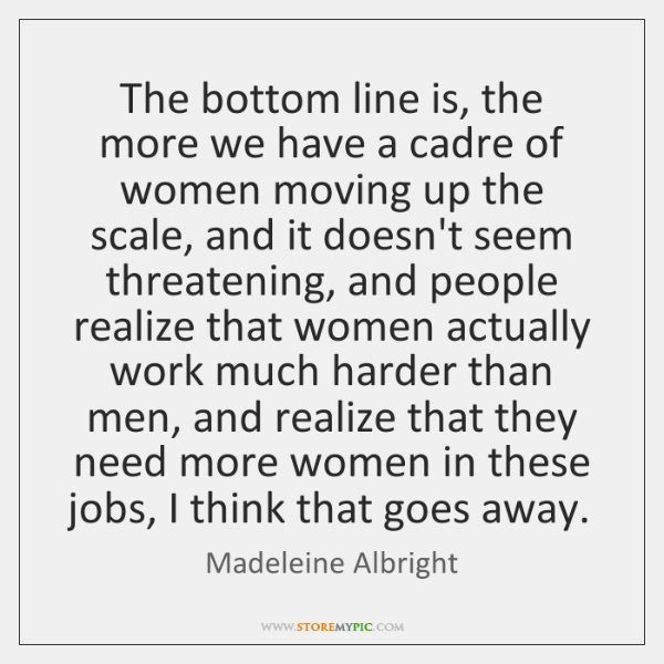 The bottom line is, the more we have a cadre of women ...
