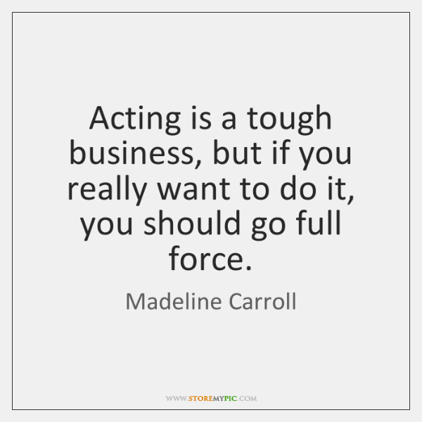 Acting is a tough business, but if you really want to do ...