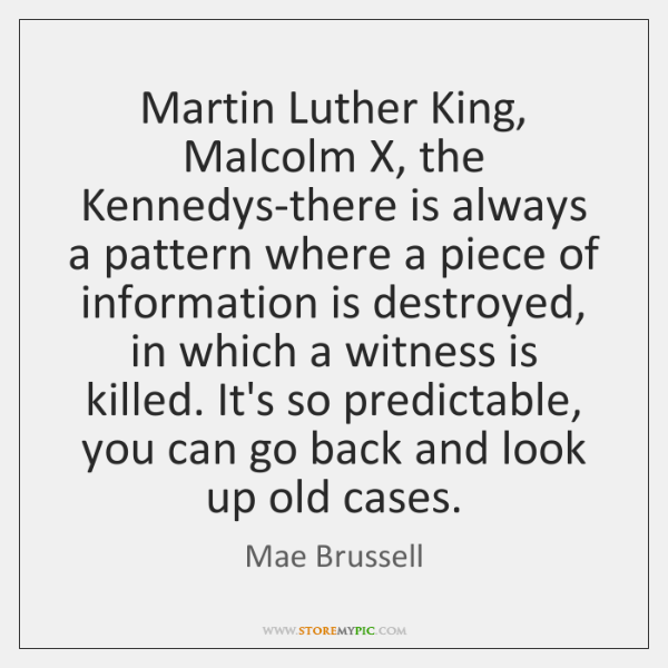 Martin Luther King, Malcolm X, the Kennedys-there is always a pattern where ...