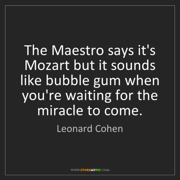 Leonard Cohen: The Maestro says it's Mozart but it sounds like bubble...