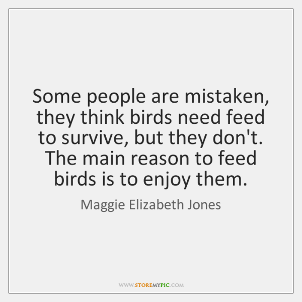 Some people are mistaken, they think birds need feed to survive, but ...