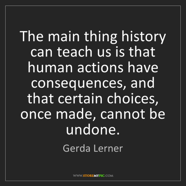 Gerda Lerner: The main thing history can teach us is that human actions...