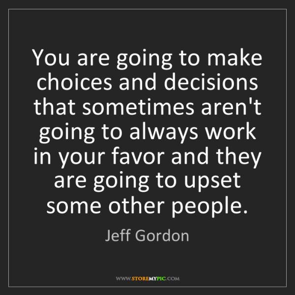 Jeff Gordon: You are going to make choices and decisions that sometimes...