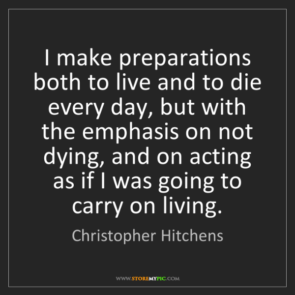 Christopher Hitchens: I make preparations both to live and to die every day,...