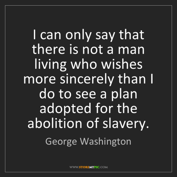 George Washington: I can only say that there is not a man living who wishes...