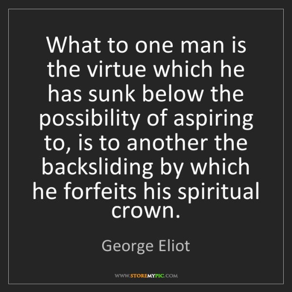 George Eliot: What to one man is the virtue which he has sunk below...