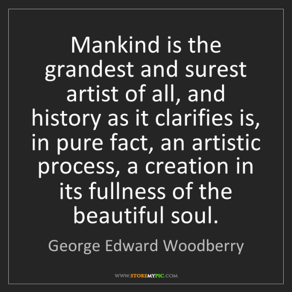 George Edward Woodberry: Mankind is the grandest and surest artist of all, and...