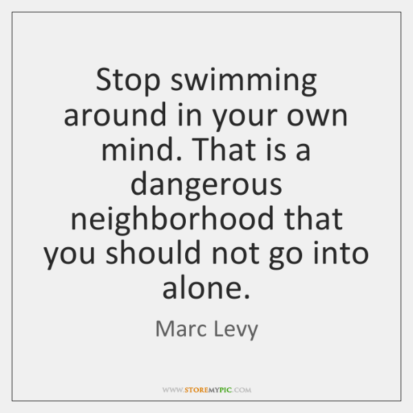 Stop swimming around in your own mind. That is a dangerous neighborhood ...