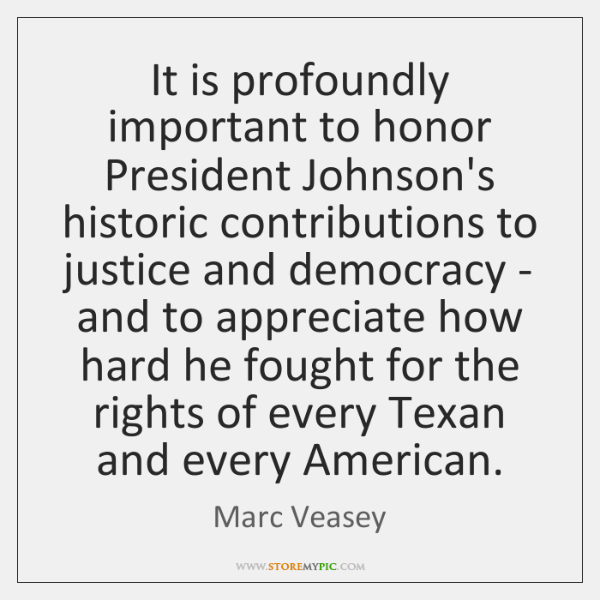 It is profoundly important to honor President Johnson's historic contributions to justice ...