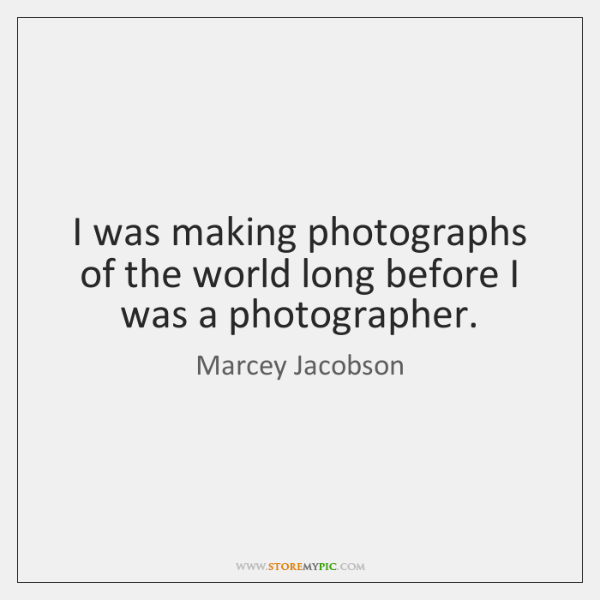 I was making photographs of the world long before I was a ...