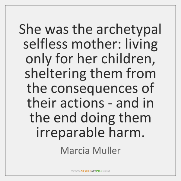 She was the archetypal selfless mother: living only for her children, sheltering ...