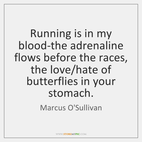 Running is in my blood-the adrenaline flows before the races, the love/...