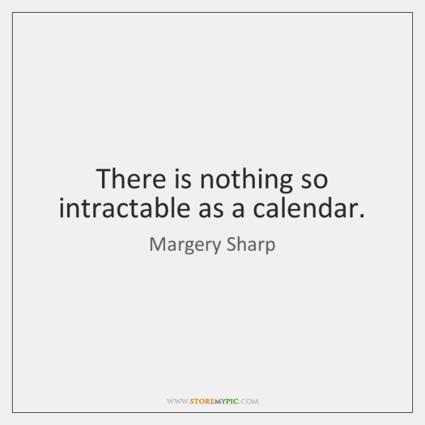 There is nothing so intractable as a calendar.
