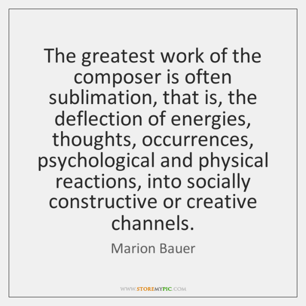 The greatest work of the composer is often sublimation, that is, the ...