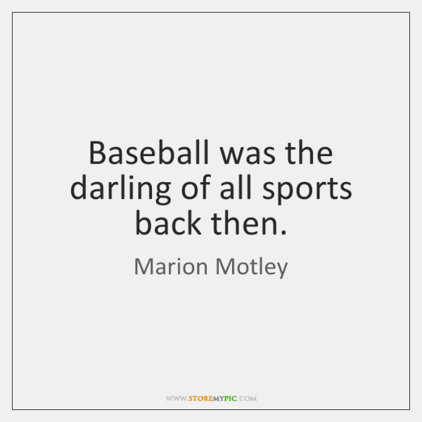 Baseball was the darling of all sports back then.