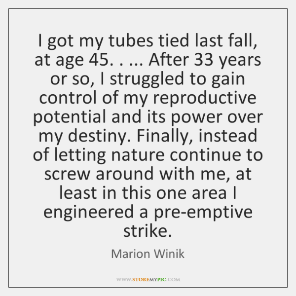 I got my tubes tied last fall, at age 45. . ... After 33 years or ...