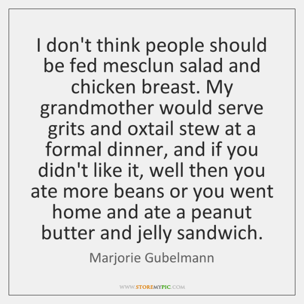 I don't think people should be fed mesclun salad and chicken breast. ...
