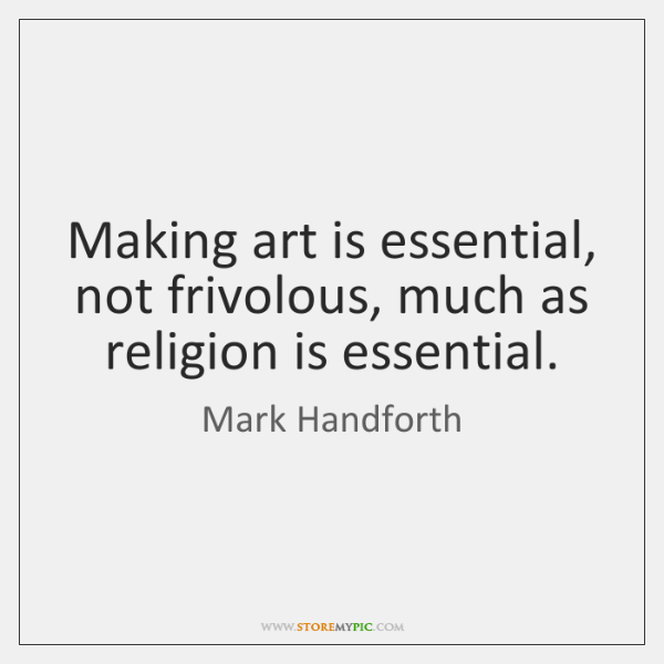 Making art is essential, not frivolous, much as religion is essential.