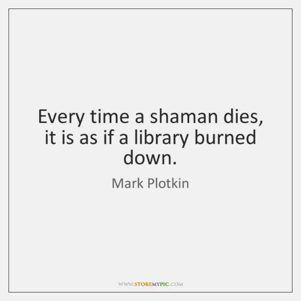 Every time a shaman dies, it is as if a library burned ...