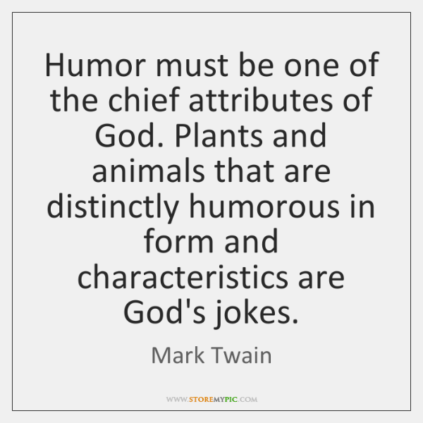 Humor must be one of the chief attributes of God. Plants and ...