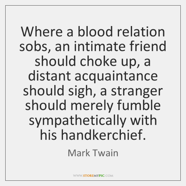 Where a blood relation sobs, an intimate friend should choke up, a ...