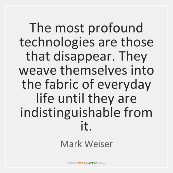 The most profound technologies are those that disappear. They weave themselves into ...