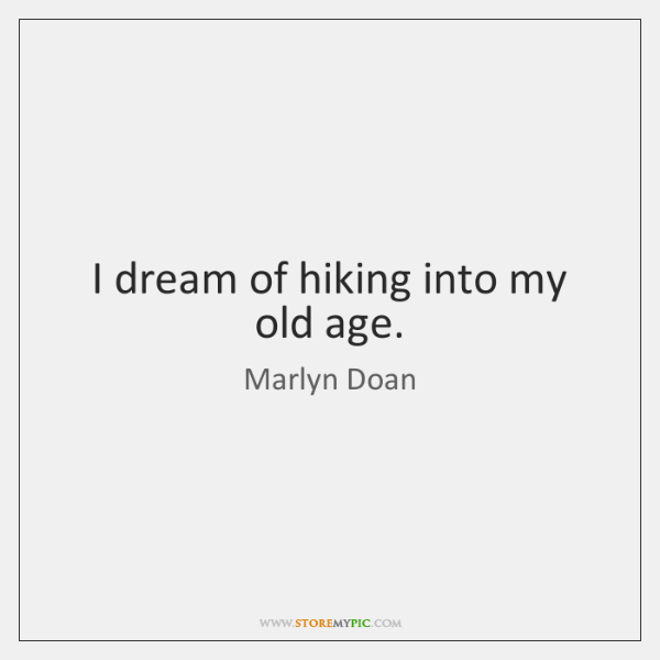I dream of hiking into my old age.