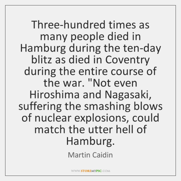 Three-hundred times as many people died in Hamburg during the ten-day blitz ...