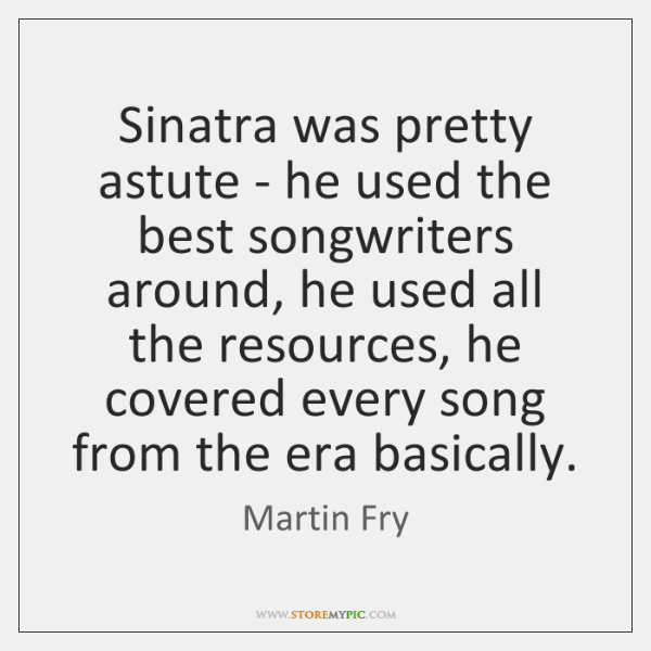 Sinatra was pretty astute - he used the best songwriters around, he ...