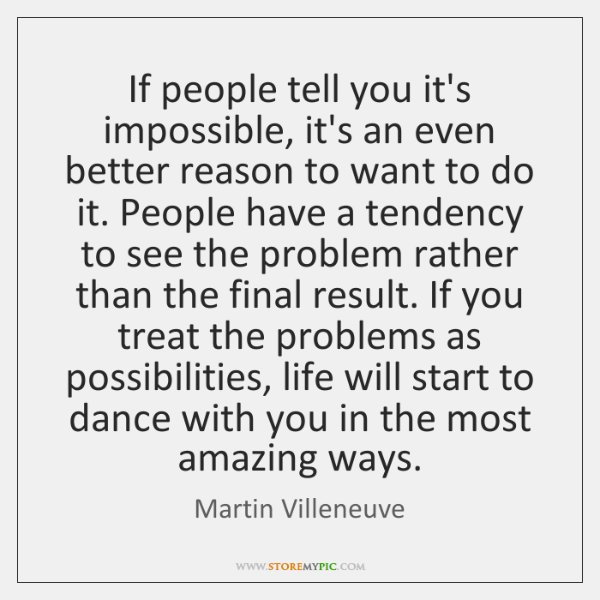 If people tell you it's impossible, it's an even better reason to ...
