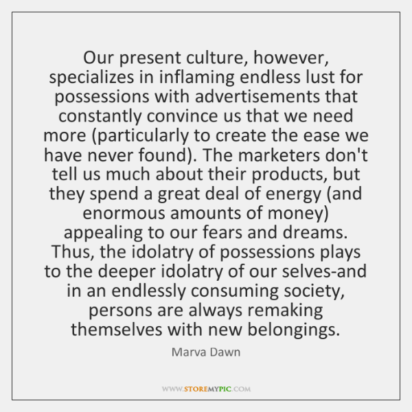 Our present culture, however, specializes in inflaming endless lust for possessions with ...