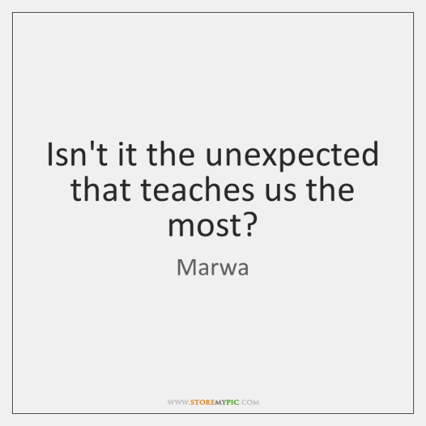 Isn't it the unexpected that teaches us the most?