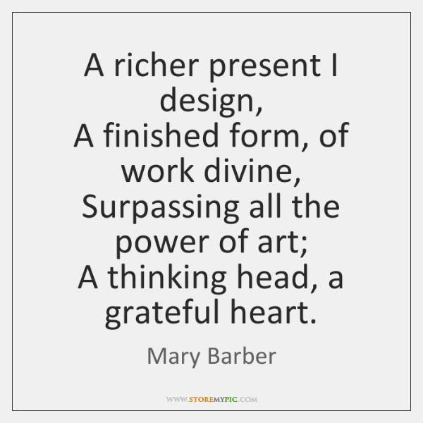 A richer present I design,  A finished form, of work divine,  Surpassing ...
