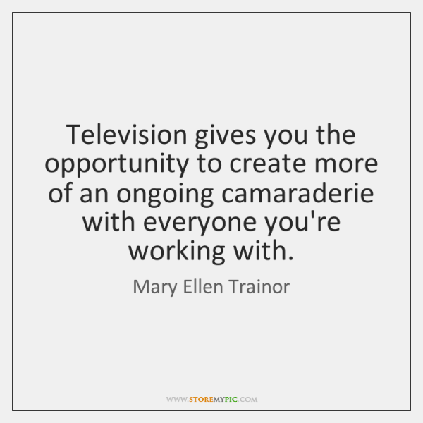 Television gives you the opportunity to create more of an ongoing camaraderie ...