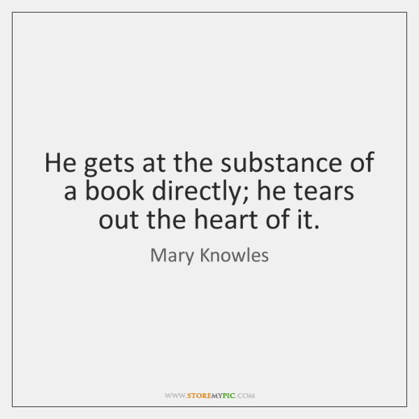 He gets at the substance of a book directly; he tears out ...