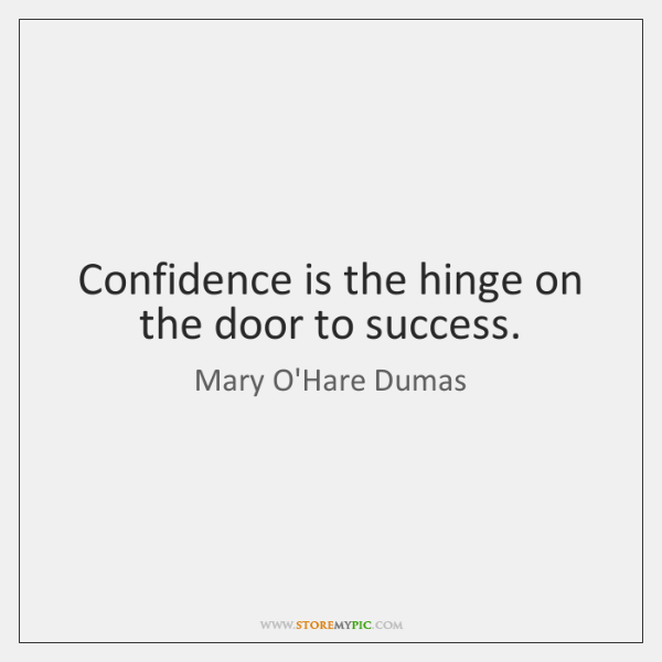 Confidence is the hinge on the door to success.