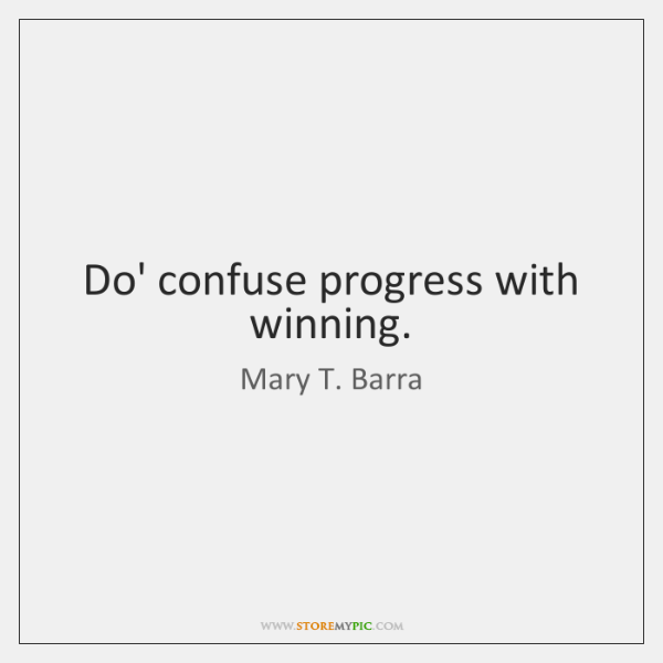 Do' confuse progress with winning.
