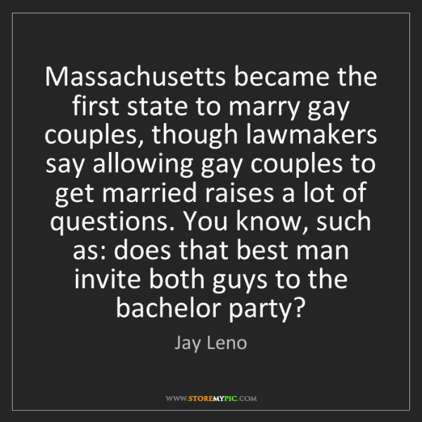 Jay Leno: Massachusetts became the first state to marry gay couples,...