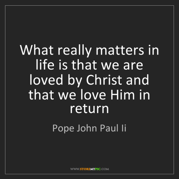 Pope John Paul Ii: What really matters in life is that we are loved by Christ...
