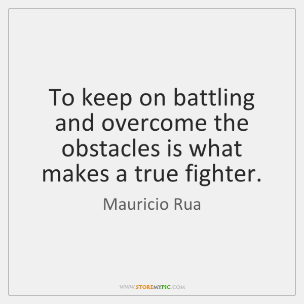 To keep on battling and overcome the obstacles is what makes a ...
